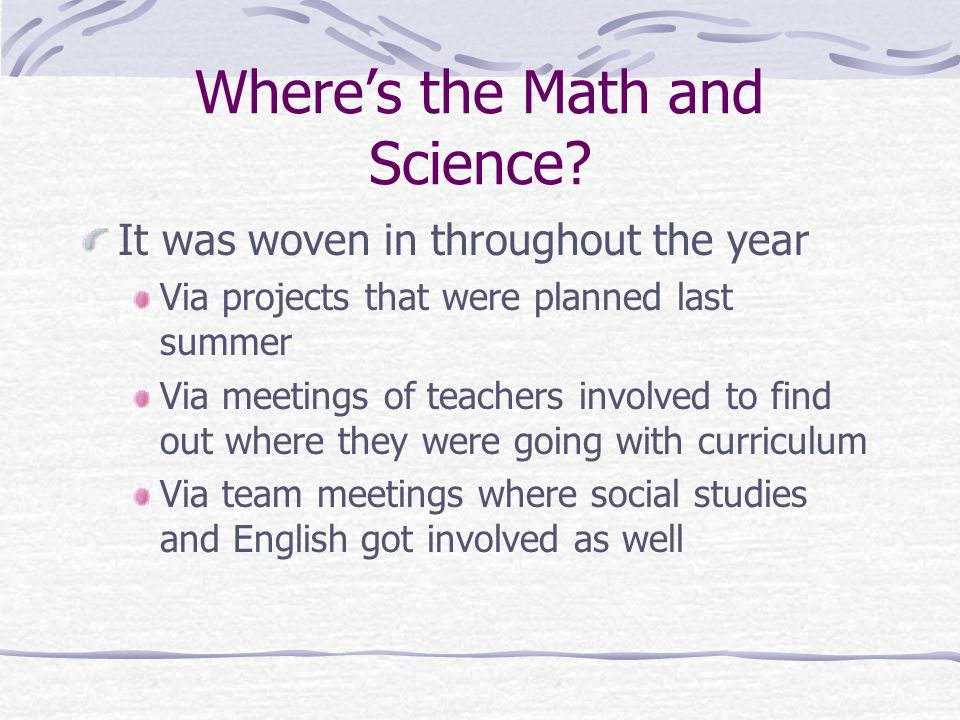 Wheres the Math and Science? It was woven in throughout the year Via projects that were planned last summer Via meetings of teachers involved to find