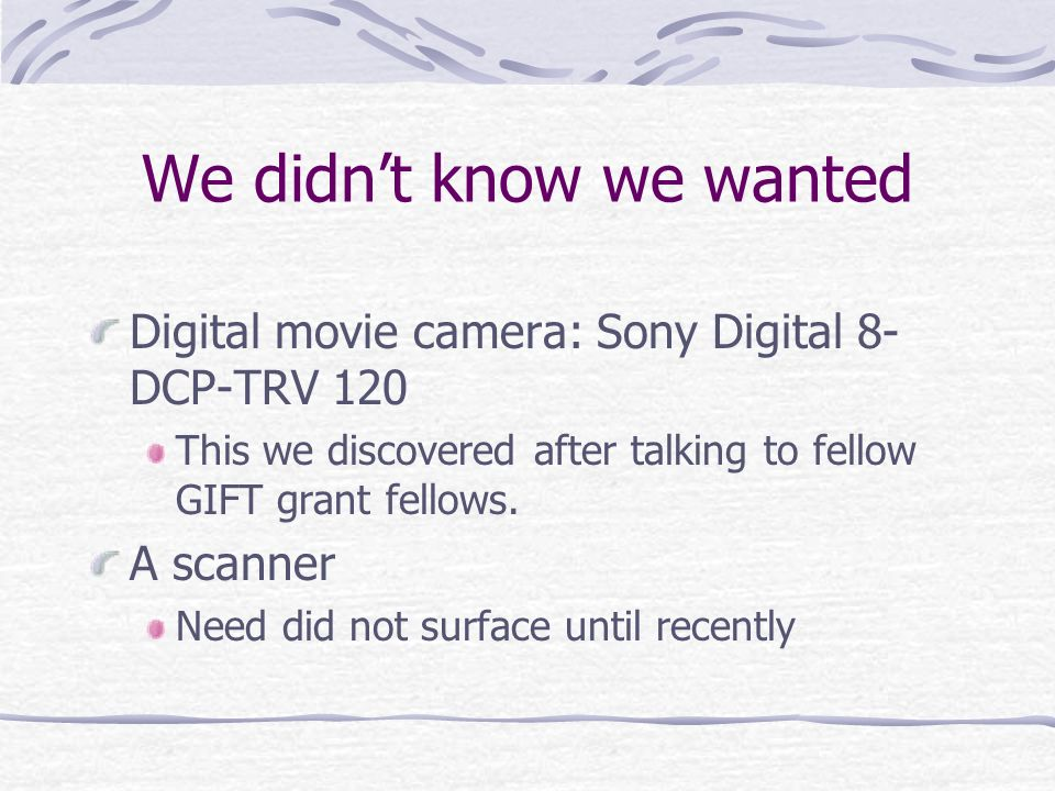 We didnt know we wanted Digital movie camera: Sony Digital 8- DCP-TRV 120 This we discovered after talking to fellow GIFT grant fellows.