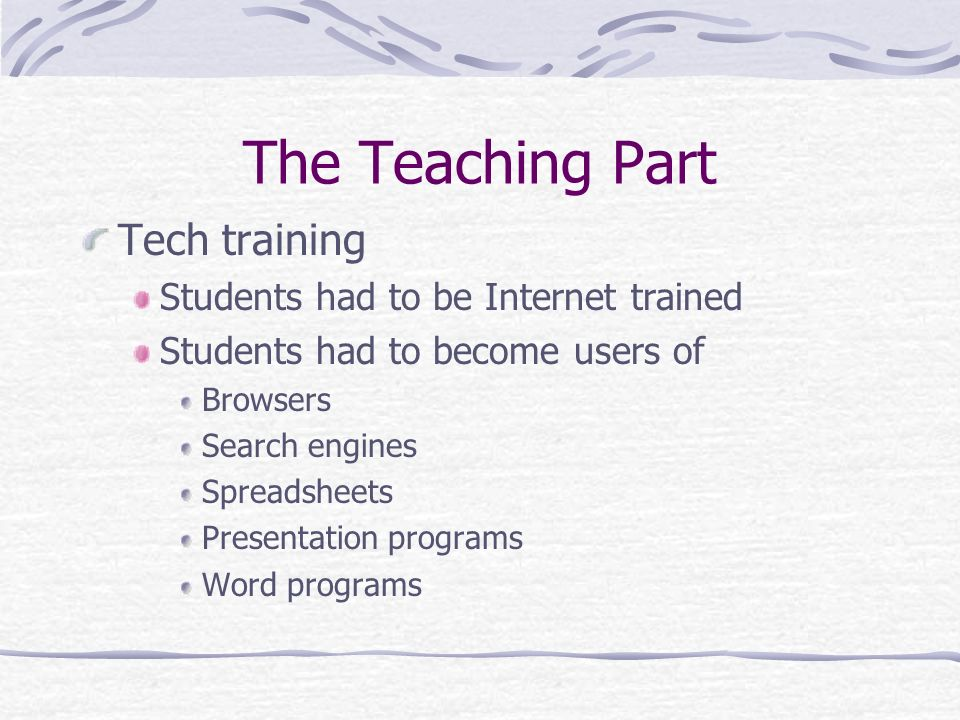 The Teaching Part Tech training Students had to be Internet trained Students had to become users of Browsers Search engines Spreadsheets Presentation programs Word programs