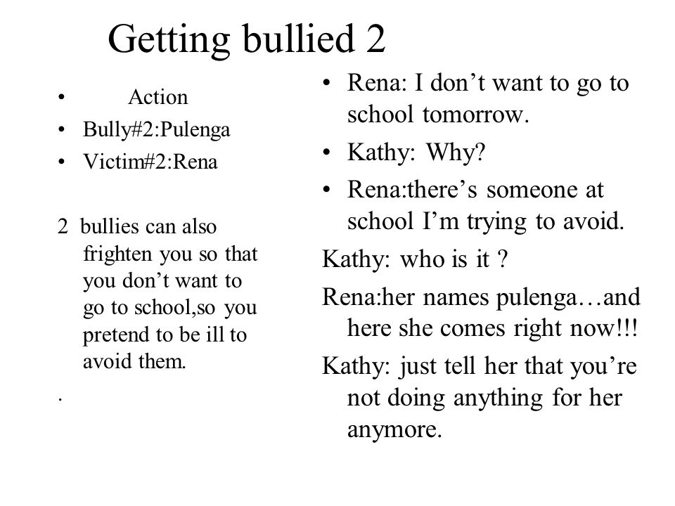 Getting bullied 2 Action Bully#2:Pulenga Victim#2:Rena 2 bullies can also frighten you so that you dont want to go to school,so you pretend to be ill to avoid them..