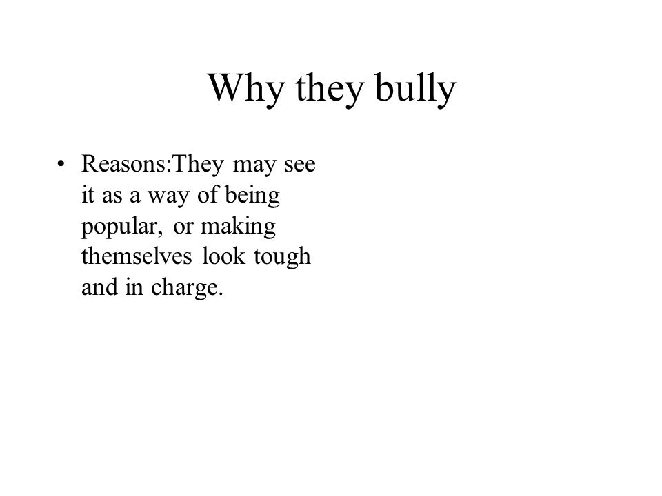 Why they bully Reasons:They may see it as a way of being popular, or making themselves look tough and in charge.