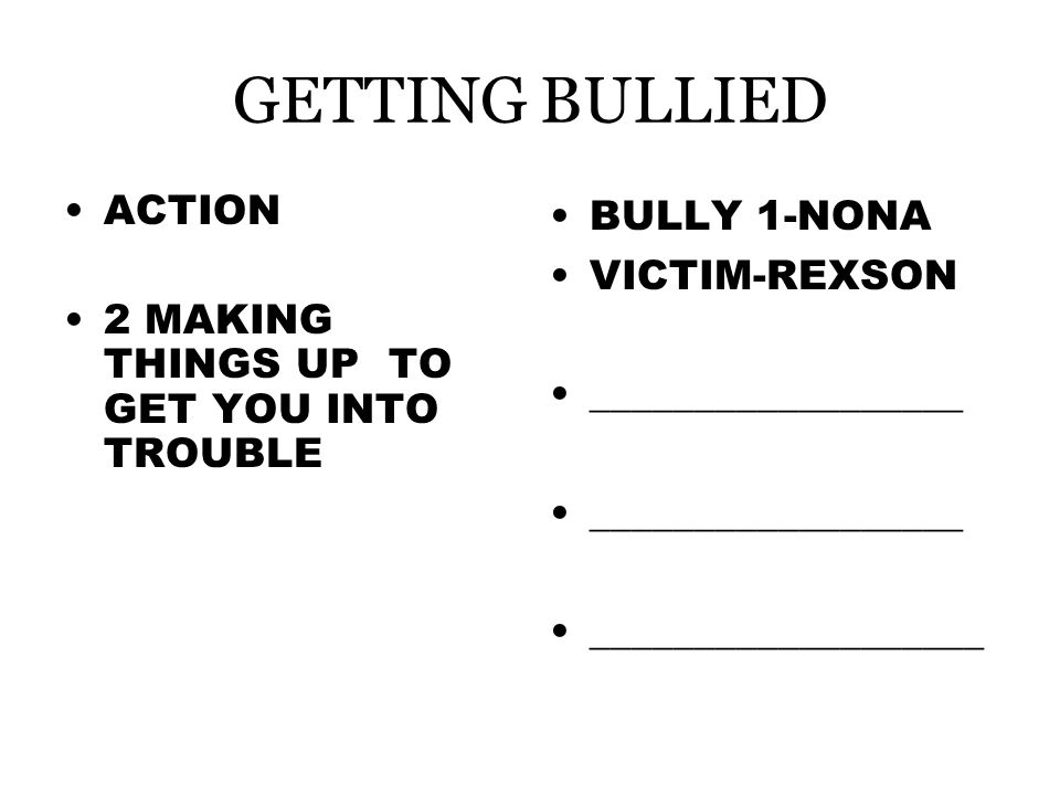 GETTING BULLIED ACTION 2 MAKING THINGS UP TO GET YOU INTO TROUBLE BULLY 1-NONA VICTIM-REXSON __________________ ___________________