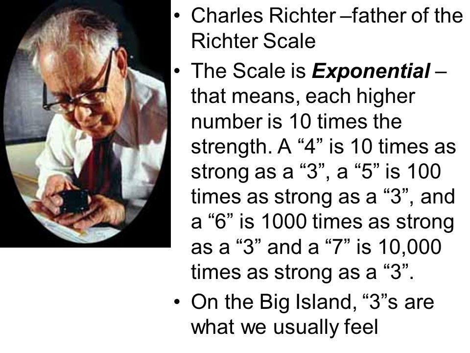 Charles Richter –father of the Richter Scale The Scale is Exponential – that means, each higher number is 10 times the strength.