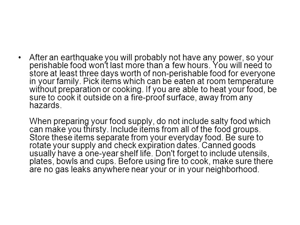 After an earthquake you will probably not have any power, so your perishable food won t last more than a few hours.