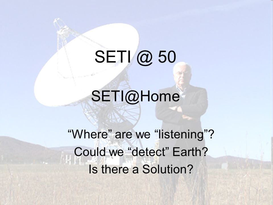 SETI @ 50 SETI@Home Where are we listening Could we detect Earth Is there a Solution