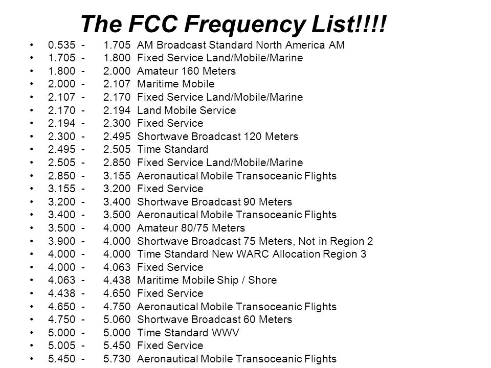 14.000 - 14.350 Amateur 20 Meters 14.350 - 14.995 Fixed Service 15.000 - 15.000 Time Standard WWV 15.010 - 15.100 Aeronautical Mobile Transoceanic Flights 15.100 - 15.600 Shortwave Broadcast 19 Meters 15.600 - 16.460 Fixed Service 16.460 - 17.360 Maritime Mobile Ship / Shore 17.360 - 17.550 Fixed Service 17.550 - 17.900 Shortwave Broadcast 16 Meters 17.900 - 18.030 Aeronautical Mobile Transoceanic Flights 18.030 - 18.780 Fixed Service 18.068 - 18.168 Amateur 17 Meters 18.780 - 18.900 Maritime Mobile Ship / Shore 18.900 - 19.680 Fixed Service 19.680 - 19.800 Maritime Mobile Ship / Shore 19.800 - 21.000 Fixed Service 21.000 - 21.450 Amateur 15 Meters 21.450 - 21.850 Shortwave Broadcast 13 Meters 21.850 - 22.000 Aeronautical Mobile 22.000 - 22.720 Maritime Mobile Ship / Shore 22.720 - 23.200 Fixed Service 23.200 - 23.350 Aeronautical Mobile 23.350 - 24.990 Fixed Service 24.890 - 24.930 Amateur 12 Meters 25.000 - 25.000 Time Standard 25.020 Petroleum Products 25.040 Petroleum Products 25.060 Petroleum Products 25.080 Petroleum Products 25.100 Petroleum Products 25.120 Petroleum Products 25.140 Petroleum Products 25.160 Petroleum Products 25.180 Petroleum Products 25.200 Petroleum Products 25.220 Petroleum Products 25.240 Petroleum Products 25.260 Petroleum Products 25.280 Petroleum Products 25.300 Petroleum Products 25.320 Petroleum Products