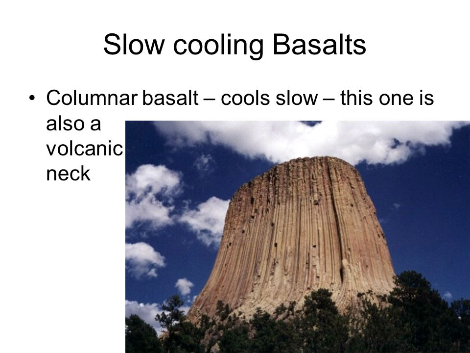 Slow cooling Basalts Columnar basalt – cools slow – this one is also a volcanic neck