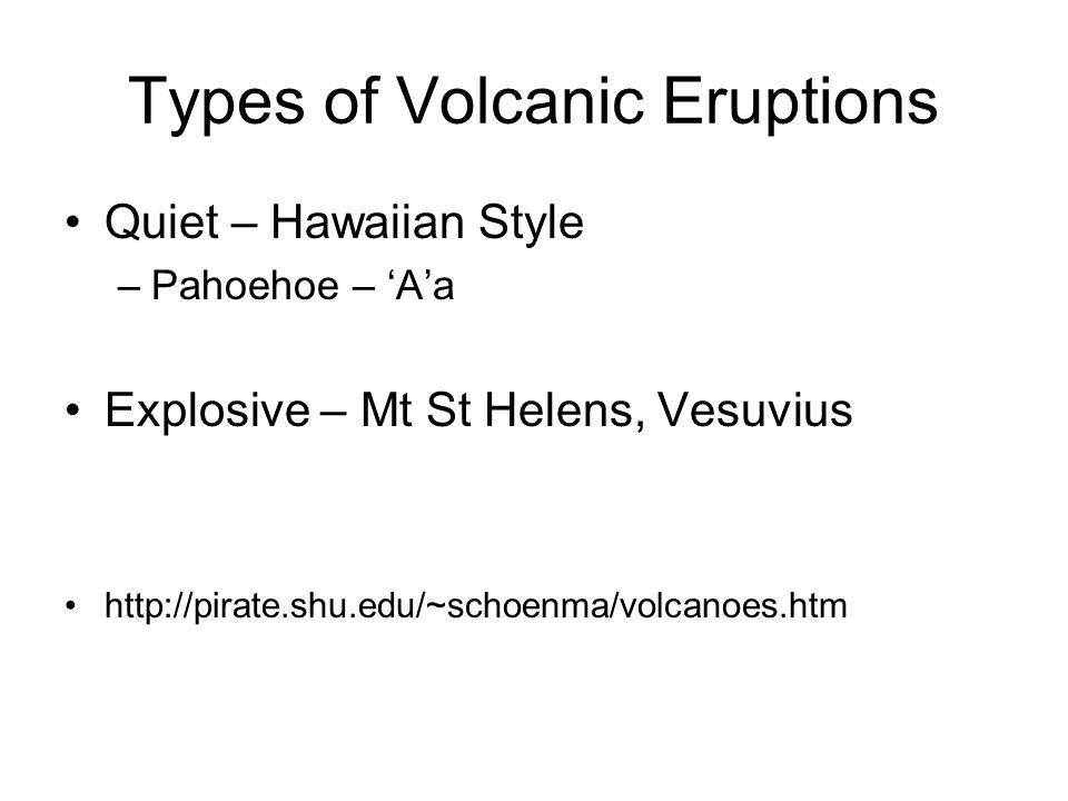 Types of Volcanic Eruptions Quiet – Hawaiian Style –Pahoehoe – Aa Explosive – Mt St Helens, Vesuvius http://pirate.shu.edu/~schoenma/volcanoes.htm