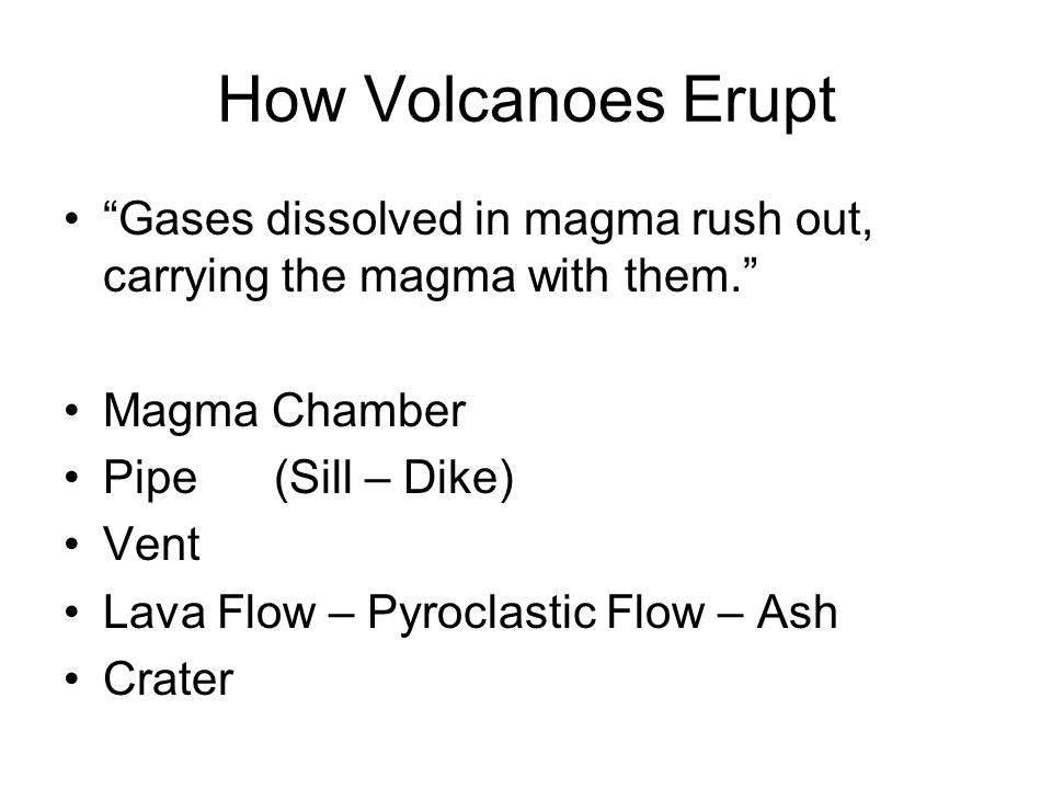 How Volcanoes Erupt Gases dissolved in magma rush out, carrying the magma with them. Magma Chamber Pipe(Sill – Dike) Vent Lava Flow – Pyroclastic Flow