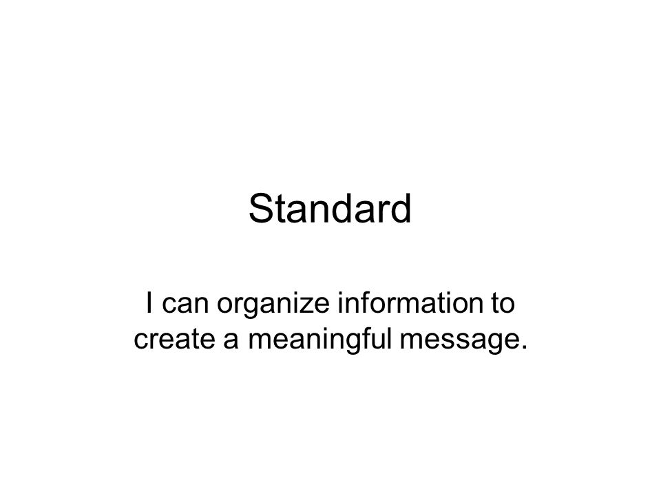 Standard I can organize information to create a meaningful message.