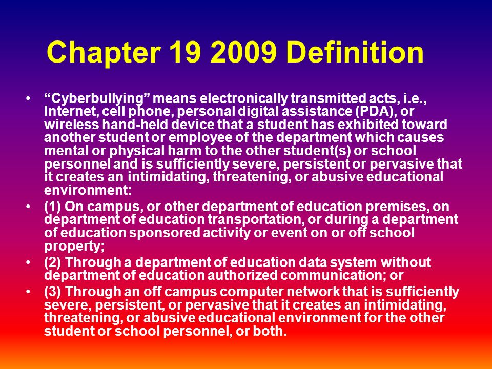 Chapter 19 2009 Definition Cyberbullying means electronically transmitted acts, i.e., Internet, cell phone, personal digital assistance (PDA), or wireless hand-held device that a student has exhibited toward another student or employee of the department which causes mental or physical harm to the other student(s) or school personnel and is sufficiently severe, persistent or pervasive that it creates an intimidating, threatening, or abusive educational environment: (1) On campus, or other department of education premises, on department of education transportation, or during a department of education sponsored activity or event on or off school property; (2) Through a department of education data system without department of education authorized communication; or (3) Through an off campus computer network that is sufficiently severe, persistent, or pervasive that it creates an intimidating, threatening, or abusive educational environment for the other student or school personnel, or both.