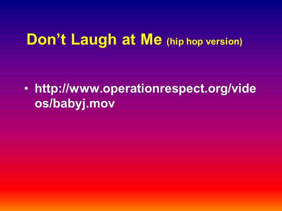 Dont Laugh at Me (hip hop version) http://www.operationrespect.org/vide os/babyj.mov