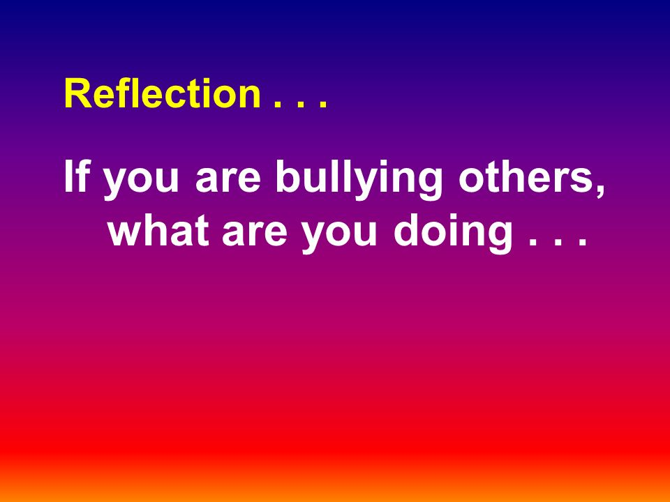 Reflection... If you are bullying others, what are you doing...