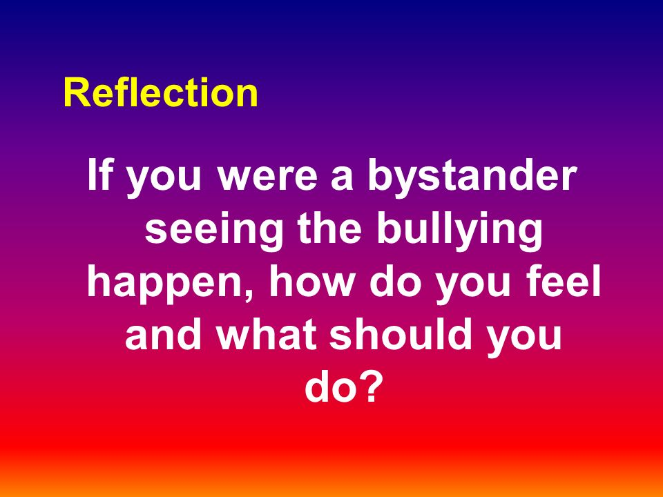 Reflection If you were a bystander seeing the bullying happen, how do you feel and what should you do?