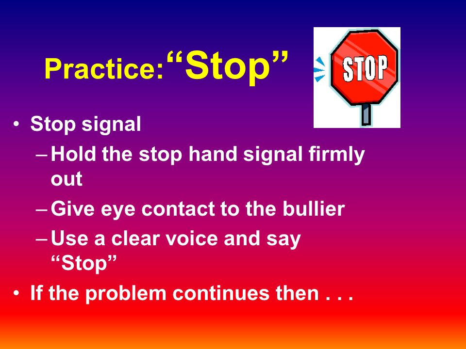 Practice: Stop Stop signal –Hold the stop hand signal firmly out –Give eye contact to the bullier –Use a clear voice and say Stop If the problem continues then...