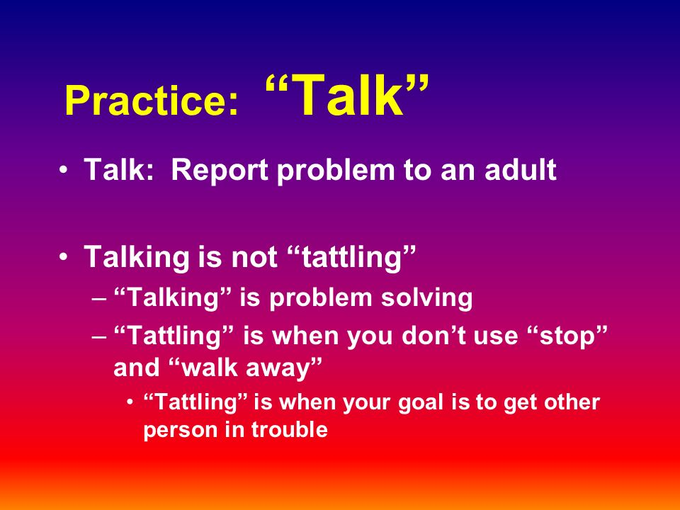Practice: Talk Talk: Report problem to an adult Talking is not tattling –Talking is problem solving –Tattling is when you dont use stop and walk away Tattling is when your goal is to get other person in trouble