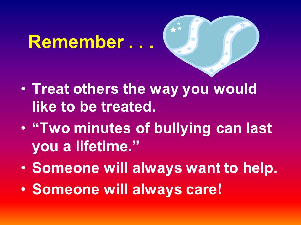 Remember... Treat others the way you would like to be treated.