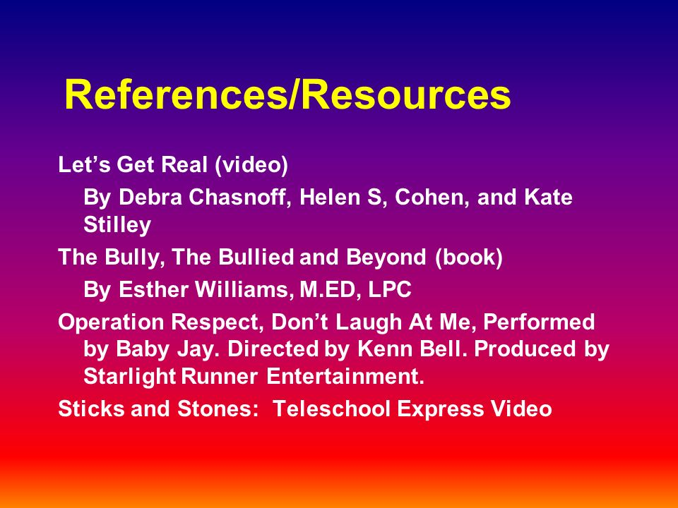 References/Resources Lets Get Real (video) By Debra Chasnoff, Helen S, Cohen, and Kate Stilley The Bully, The Bullied and Beyond (book) By Esther Williams, M.ED, LPC Operation Respect, Dont Laugh At Me, Performed by Baby Jay.