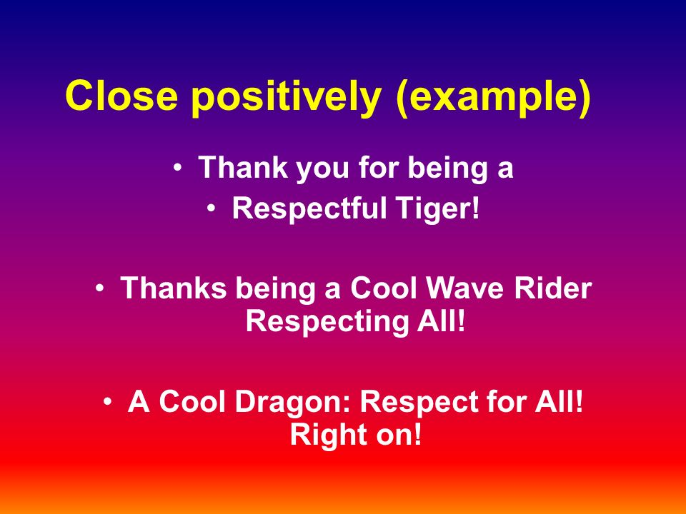 Close positively (example) Thank you for being a Respectful Tiger.