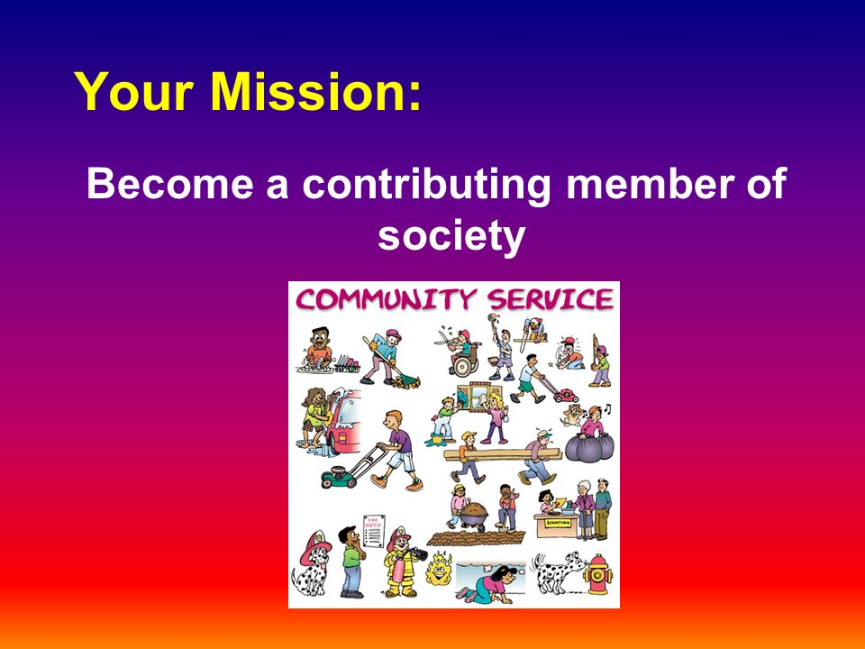 Your Mission: Become a contributing member of society