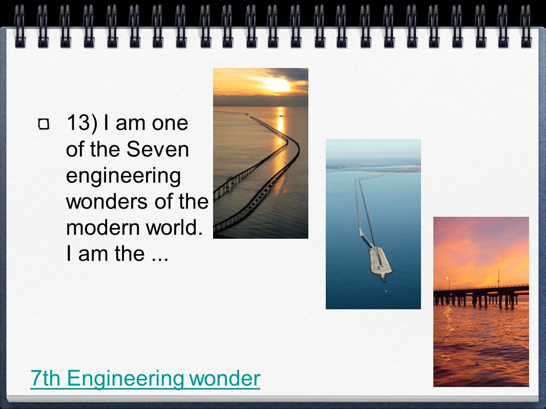 13) I am one of the Seven engineering wonders of the modern world.