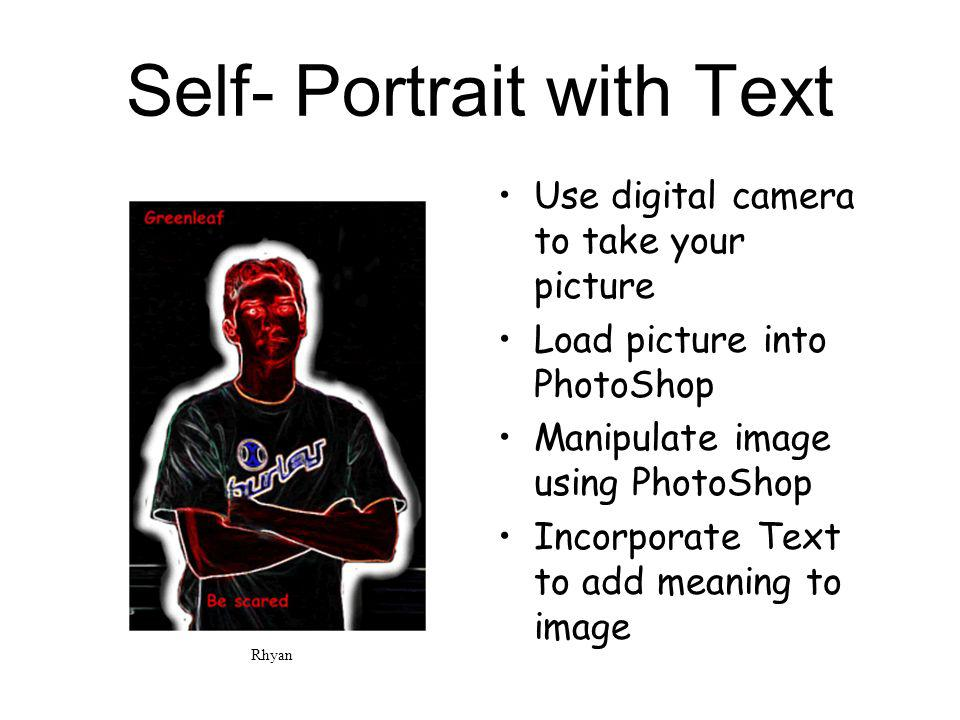 Self- Portrait with Text Use digital camera to take your picture Load picture into PhotoShop Manipulate image using PhotoShop Incorporate Text to add meaning to image Rhyan