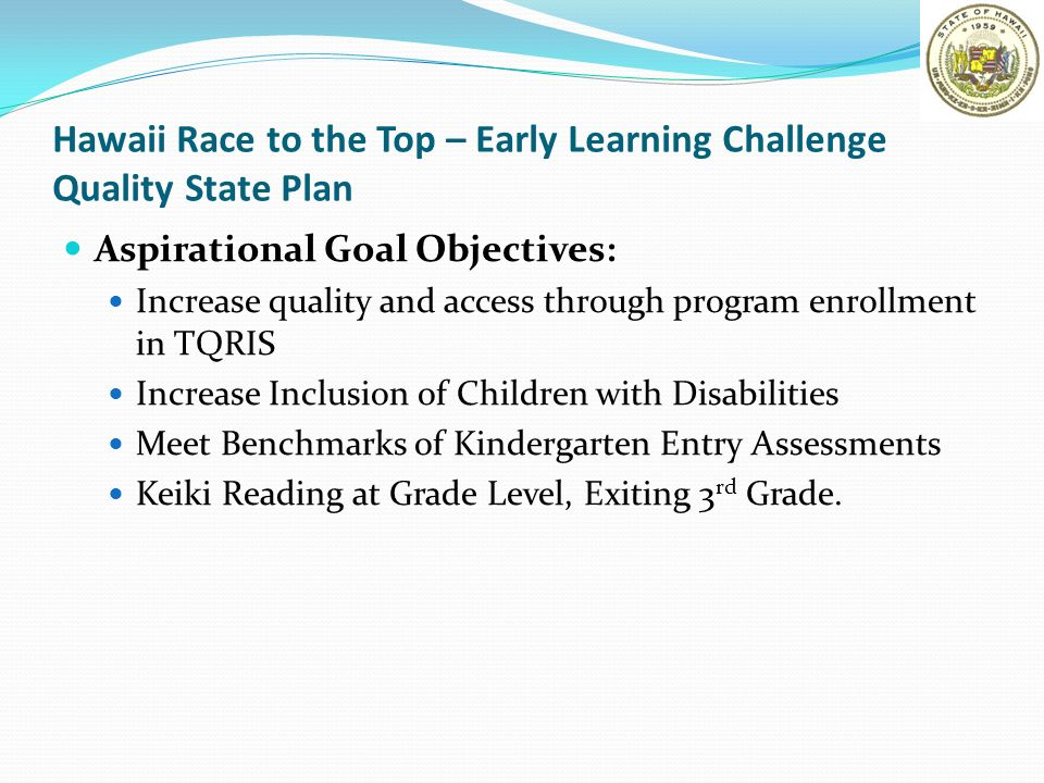 Hawaii Race to the Top – Early Learning Challenge Quality State Plan Aspirational Goal Objectives: Increase quality and access through program enrollm