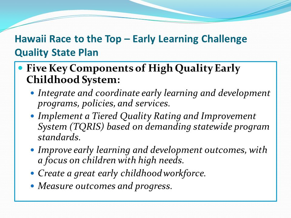 Hawaii Race to the Top – Early Learning Challenge Quality State Plan Five Key Components of High Quality Early Childhood System: Integrate and coordin