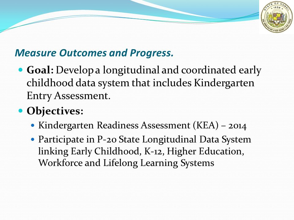 Measure Outcomes and Progress. Goal: Develop a longitudinal and coordinated early childhood data system that includes Kindergarten Entry Assessment. O