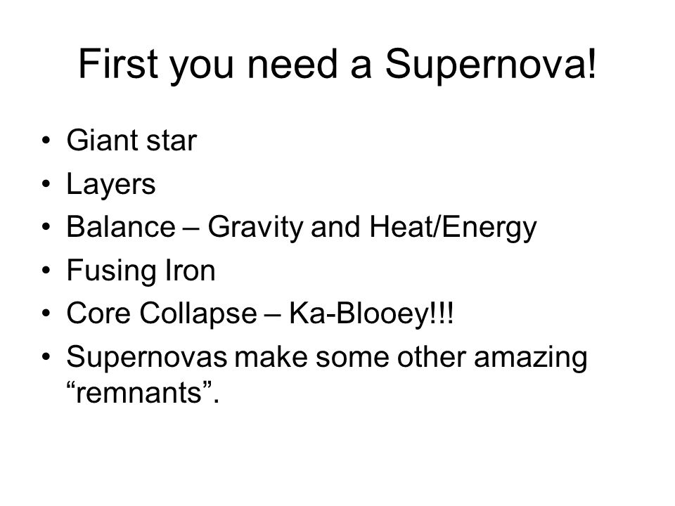 First you need a Supernova! Giant star Layers Balance – Gravity and Heat/Energy Fusing Iron Core Collapse – Ka-Blooey!!! Supernovas make some other am