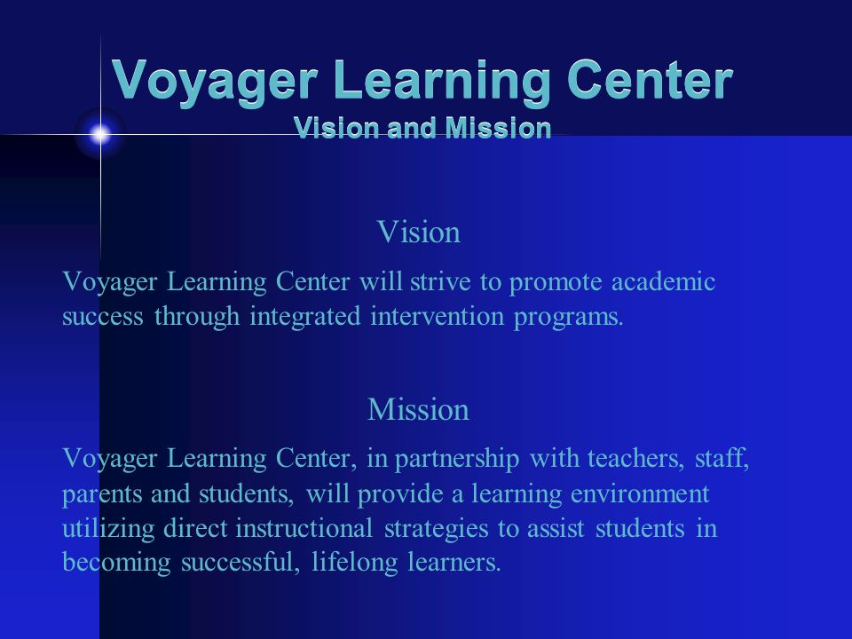 Voyager Learning Center Vision and Mission Vision Voyager Learning Center will strive to promote academic success through integrated intervention prog