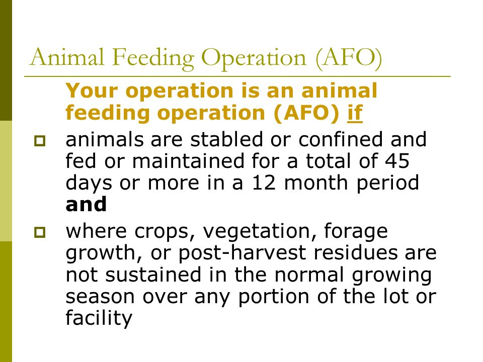 Animal Feeding Operation (AFO) Your operation is an animal feeding operation (AFO) if animals are stabled or confined and fed or maintained for a total of 45 days or more in a 12 month period and where crops, vegetation, forage growth, or post-harvest residues are not sustained in the normal growing season over any portion of the lot or facility