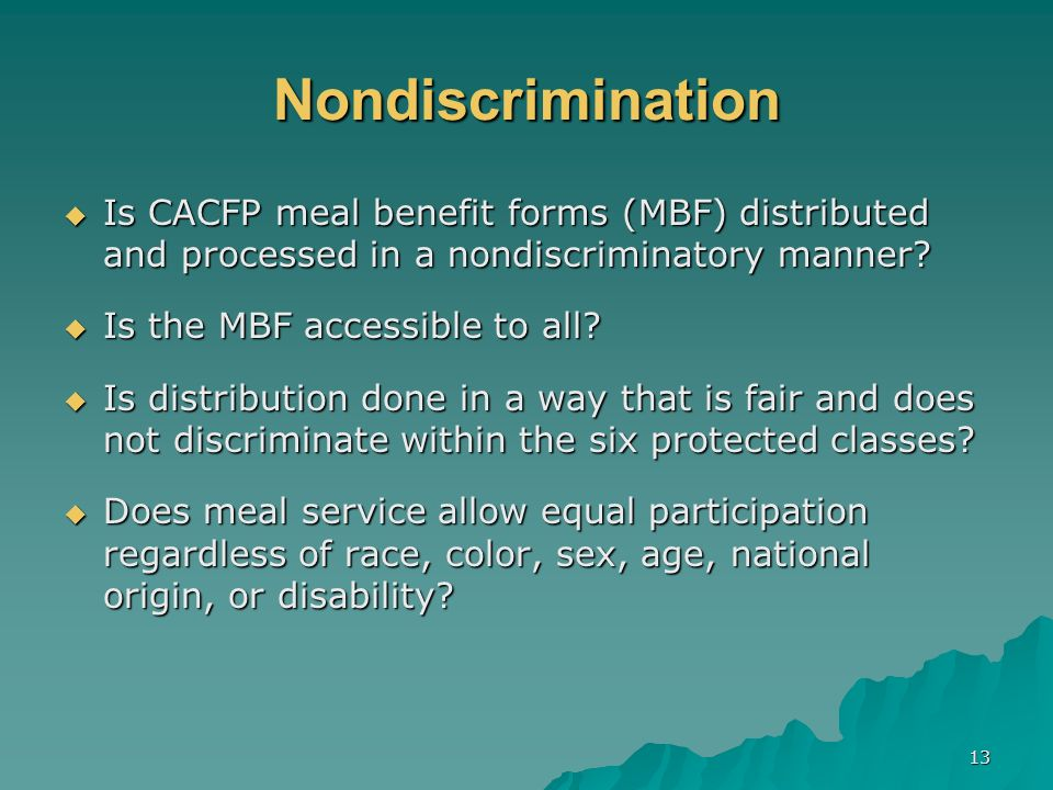 13 Nondiscrimination Is CACFP meal benefit forms (MBF) distributed and processed in a nondiscriminatory manner.