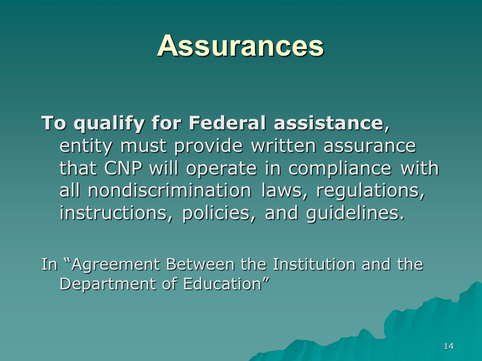 14 Assurances To qualify for Federal assistance, entity must provide written assurance that CNP will operate in compliance with all nondiscrimination laws, regulations, instructions, policies, and guidelines.