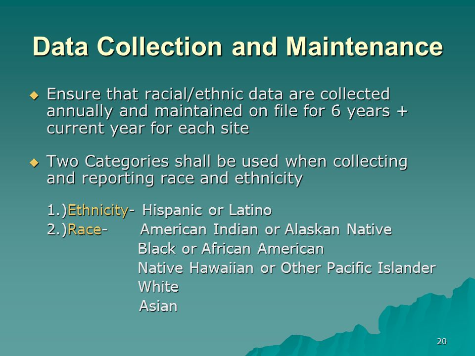 20 Data Collection and Maintenance Ensure that racial/ethnic data are collected annually and maintained on file for 6 years + current year for each site Ensure that racial/ethnic data are collected annually and maintained on file for 6 years + current year for each site Two Categories shall be used when collecting and reporting race and ethnicity Two Categories shall be used when collecting and reporting race and ethnicity 1.)Ethnicity- Hispanic or Latino 2.)Race- American Indian or Alaskan Native Black or African American Black or African American Native Hawaiian or Other Pacific Islander Native Hawaiian or Other Pacific Islander White White Asian Asian
