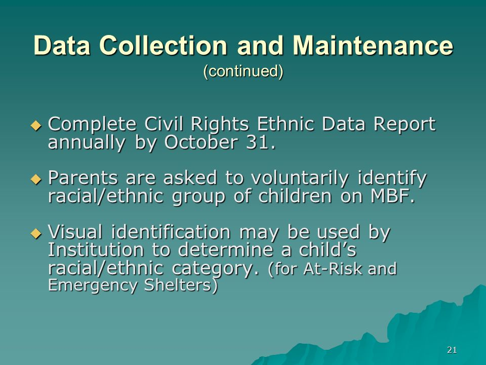 21 Data Collection and Maintenance (continued) Complete Civil Rights Ethnic Data Report annually by October 31.