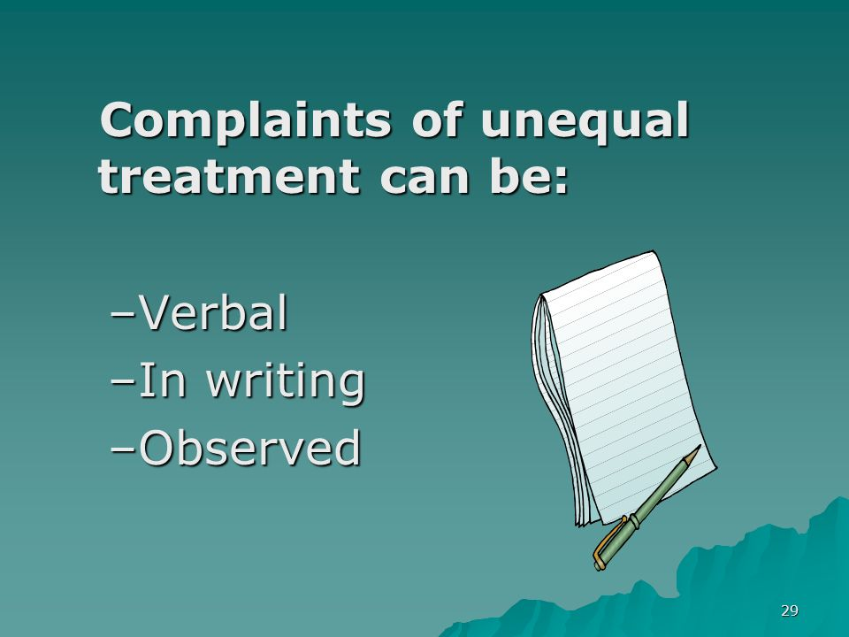 29 Complaints of unequal treatment can be: Complaints of unequal treatment can be: –Verbal –In writing –Observed