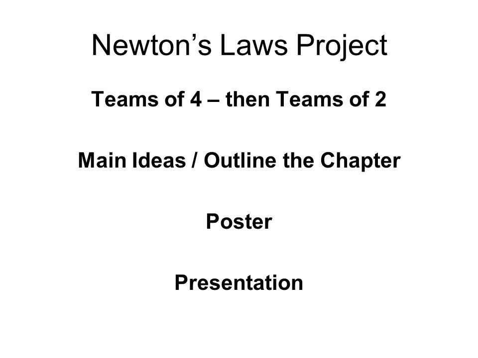 Newtons Laws Project Teams of 4 – then Teams of 2 Main Ideas / Outline the Chapter Poster Presentation