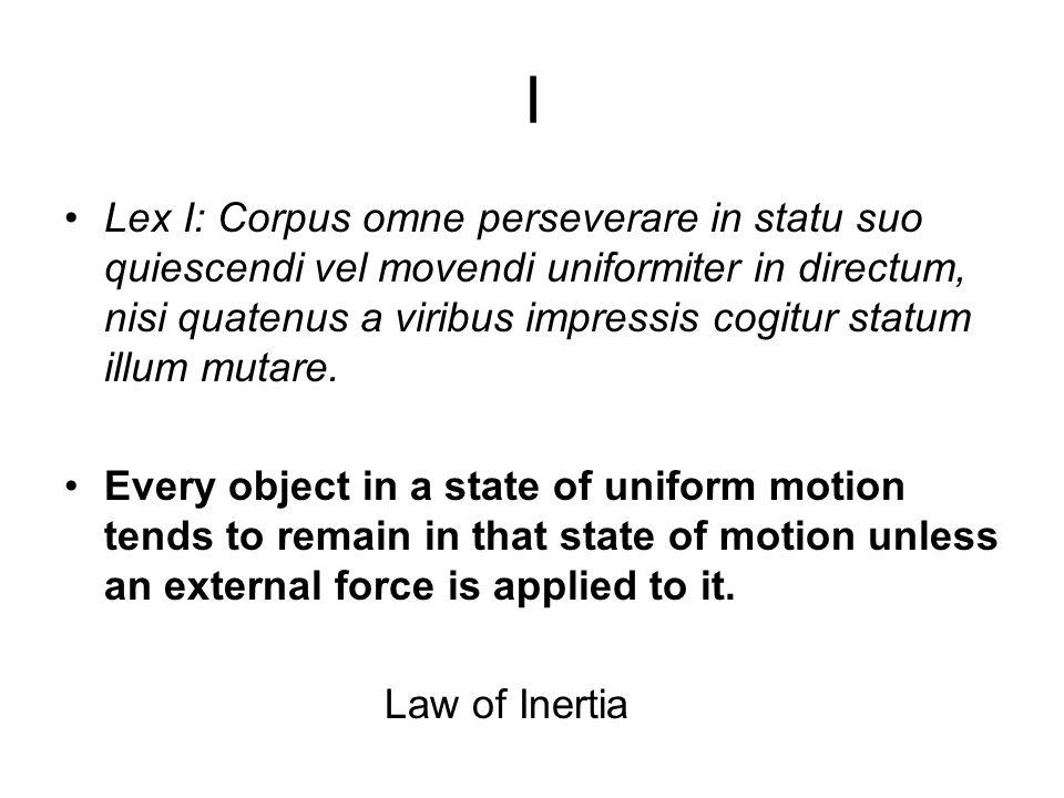 I Lex I: Corpus omne perseverare in statu suo quiescendi vel movendi uniformiter in directum, nisi quatenus a viribus impressis cogitur statum illum mutare.