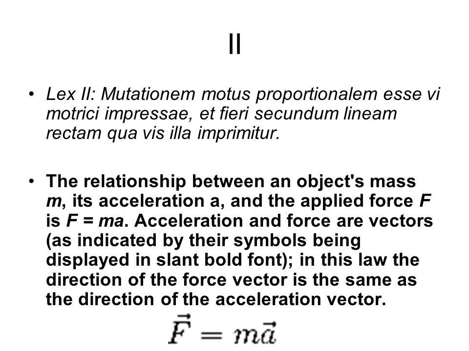 II Lex II: Mutationem motus proportionalem esse vi motrici impressae, et fieri secundum lineam rectam qua vis illa imprimitur.