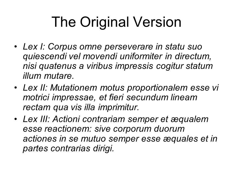 The Original Version Lex I: Corpus omne perseverare in statu suo quiescendi vel movendi uniformiter in directum, nisi quatenus a viribus impressis cogitur statum illum mutare.