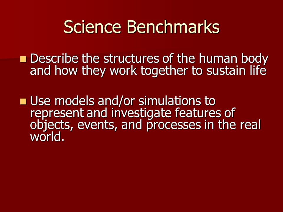 Science Benchmarks Describe the structures of the human body and how they work together to sustain life Describe the structures of the human body and how they work together to sustain life Use models and/or simulations to represent and investigate features of objects, events, and processes in the real world.