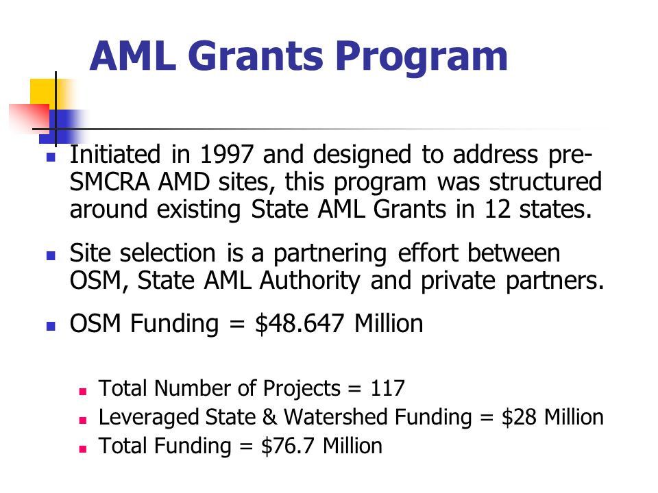 AML Grants Program Initiated in 1997 and designed to address pre- SMCRA AMD sites, this program was structured around existing State AML Grants in 12 states.