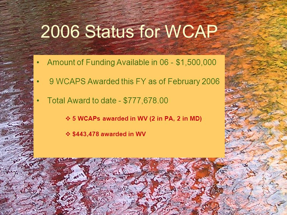 Total WCAP Projects for West Virginia – 25 Total Funds Awarded - $2,061,772 1999, 2 projects, $150,238 2000, 1 project, $ 80,000 2001, 2 projects, $131,885 2002, 0 projects 2003, 1 project, $ 49,608 2004, 7 projects, $562,876 2005, 7 projects, $643,687 2006, 5 projects $443,478 (to date)