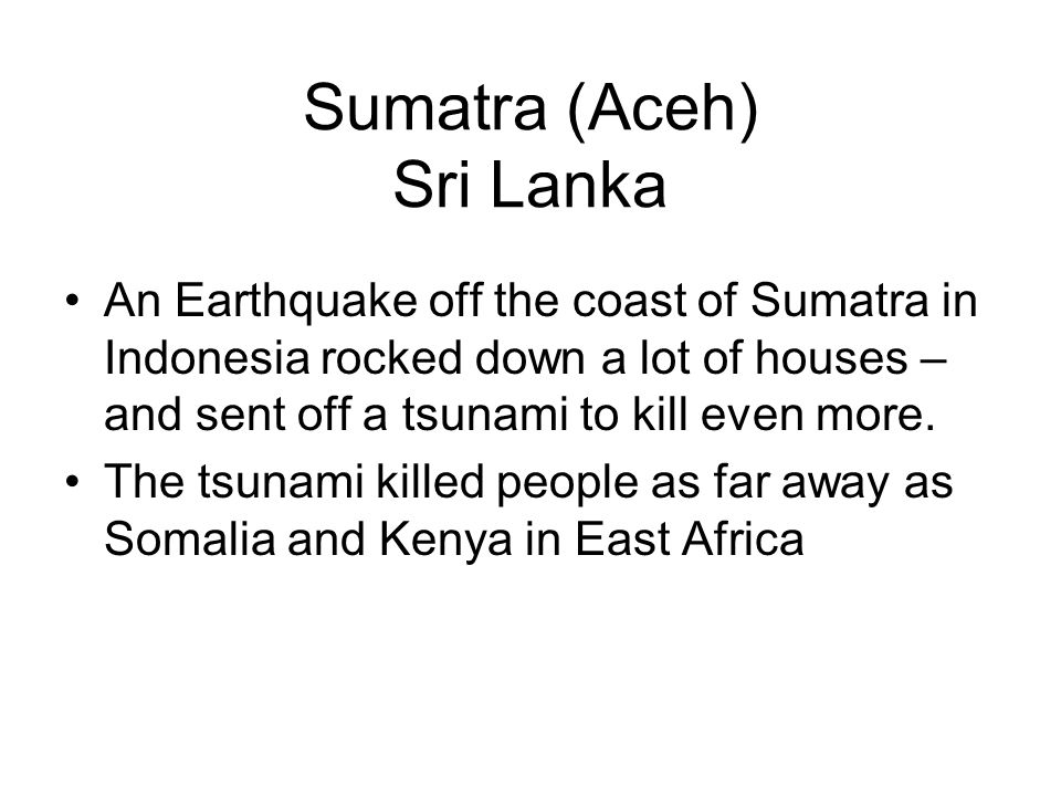 Sumatra (Aceh) Sri Lanka An Earthquake off the coast of Sumatra in Indonesia rocked down a lot of houses – and sent off a tsunami to kill even more.