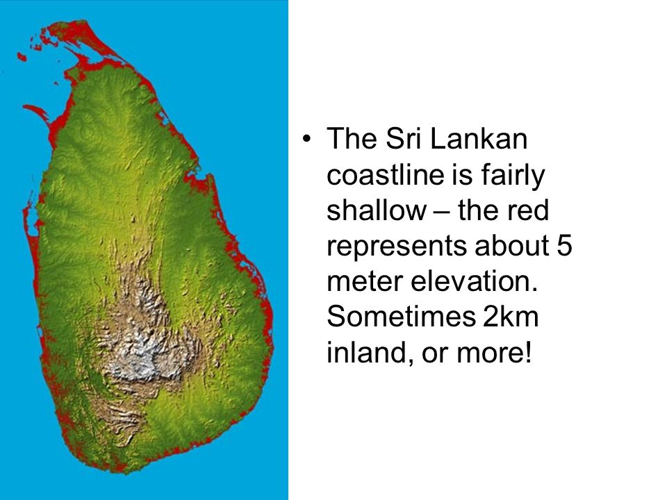 The Sri Lankan coastline is fairly shallow – the red represents about 5 meter elevation.