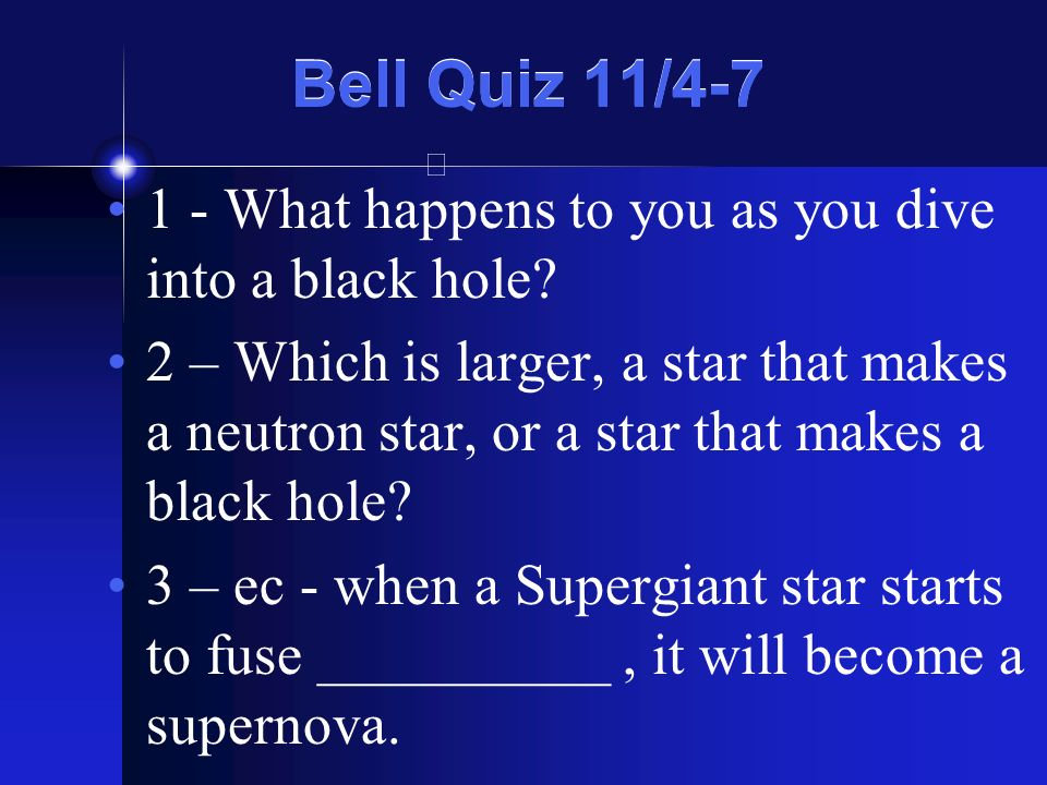 Bell Quiz 11/4-7 1 - What happens to you as you dive into a black hole? 2 – Which is larger, a star that makes a neutron star, or a star that makes a