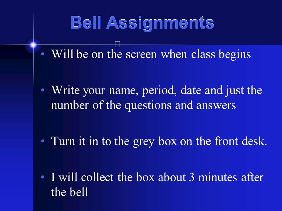 Bell Assignments Will be on the screen when class begins Write your name, period, date and just the number of the questions and answers Turn it in to the grey box on the front desk.
