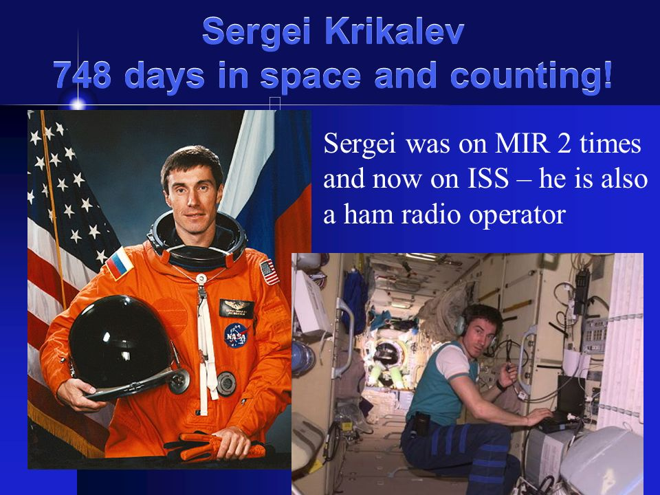 Sergei Krikalev 748 days in space and counting! Sergei was on MIR 2 times and now on ISS – he is also a ham radio operator