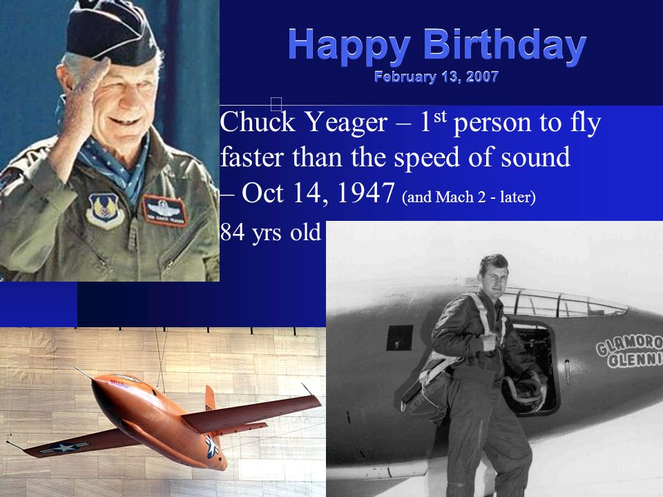 Happy Birthday February 13, 2007 Chuck Yeager – 1 st person to fly faster than the speed of sound – Oct 14, 1947 (and Mach 2 - later) 84 yrs old